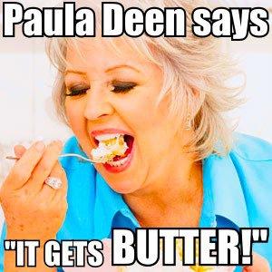 paula deen it gets butter, it gets butter, paula deen it gets better